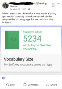 Blessed, Genius, and Iamverysmart: is feeling  blessed.  October 12, 2017 S  I didn't even know I knew that many words a typing  app Wouldn't already nave documented. ah the  complexities of being a genius are unfathomably  limitless  You have added  5234  words to your SwiftKey  vocabulary  Vocabulary Size  My SwiftKey vocabulary grows as I type  Like  Comment  Share