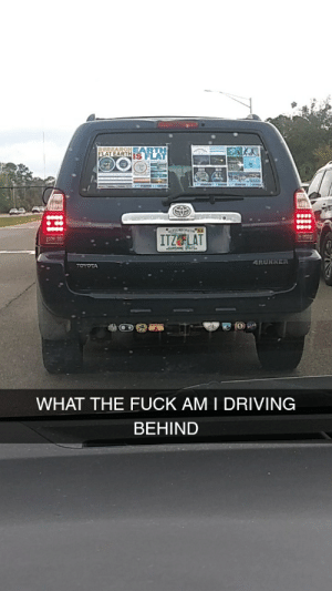 What the hell am I driving behind?: IS FLAT  ITZFLAT  WHAT THE FUCK AMI DRIVING  BEHIND What the hell am I driving behind?