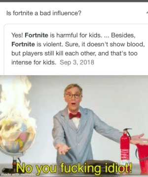 Bad, Fucking, and Kids: Is fortnite a bad influence?  Yes! Fortnite is harmful for kids. ... Besides,  Fortnite is violent. Sure, it doesn't show blood,  but players still kill each other, and that's to0  intense for kids. Sep 3, 2018  No you fucking idiot!  made with mematic Fortnite is not bad
