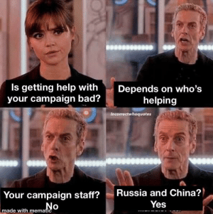 Bad, China, and Help: Is getting help with  your campaign bad?  Depends on who's  helping  Incorrectwhoquotes  Russia and China?  Your campaign staff?  No  Yes  made with mematic US Campaign research explained