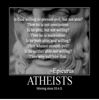omnipotent: Is God willing to prevent evil, but not able?  Then he is not omnipotent.  Is he able, but not willing?  Then he is malevolent.  Is he both able, and willing?  Then whence cometh evil?  Is he neither able nor willing?  Then why call him God.  Epicurus  ATHEISTS  Winning since 33 A.D.