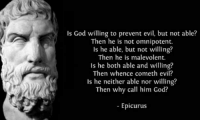 omnipotent: Is God willing to prevent evil, but not able?  Then he is not omnipotent.  Is he able, but not willing?  Then he is malevolent.  Is he both able and willing?  Then whence cometh evil?  Is he neither able nor willing?  Then why call him God?  Epicurus