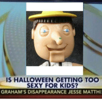 IS HALLOWEEN GETTING TOO  SEXY FOR KIDS?  GRAHAM'S DISAPPEARANCE JESSE MATTHE