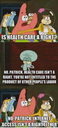 ~ Ginger  Rowdy Conservatives: IS HEALTHCARE A RIGHT?  NO, PATRICK, HEALTH CARE ISNTA  RIGHT YOU'RE NOT ENTITLED TO THE  PRODUCT OF OTHER PEOPLES LABOR  NO PATRICK INTERNET  ACCESS ISN TARIGHTHEITHER ~ Ginger  Rowdy Conservatives