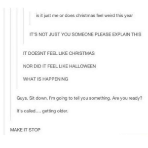 Every year: is i just me or does christmas fel weird this year  ITS NOT JUST YOU SOMEONE PLEASE EXPLAIN THIS  IT DOESNT FEEL LIKE CHRISTMAS  NOR DID IT FEEL LIKE HALLOWEEN  WHAT IS HAPPENING  Guys. Sit down, I'm going to tell you something. Are you ready?  It's called.... getting older.  MAKE IT STOP Every year