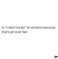 "It's definitely my current emotion 😩: Is ""I need money"" an emotion because  that's all I ever feel  SP It's definitely my current emotion 😩"