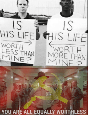 Dank, Life, and Memes: IS IS  HIS LIFE HIS LIFE  WORT H  LESS THAN  WORTH  MORE THAN  MINE MINE  YOU ARE ALL EQUALLY WORTHLESS The beauty of communism by block_boi MORE MEMES