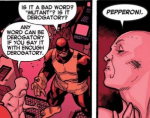 """Pepperoni: IS IT A BAD WORD?  """"MUTANT""""? IS IT  DEROGATORY?  PEPPERONI.  ANY  WORD CAN BE  DEROGATORY  IF YOU SAY IT  WITH ENOUGH  DEROGATORY Pepperoni"""
