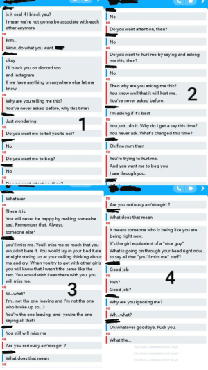 """Friends, Fuck You, and Girls: is it cool if I block you?  No  I mean we're not gonna be associate with each  other anymore  ME  Do you want attention, then?  ME  Erm...  No  Wow..do what you want,  ME  by saying and asking  Do you want to hurt me  okay  me this, then?  I'll block you on discord too     No  and instagram  ME  If we have anything  anywhere else let me  on  Then why  are you asking  me this?  know  2  You know well that it will hurt me.  ME  You've never asked before.  Why  are you telling me this?  You've never asked before, why this time?  I'm asking if it's best  1  ME  Just wondering  You just...do it. Why do I get a say this time?  ME  You never ask. What's changed this time?  Do you want me to tell you to not?  Ok fine nvm then  No  ME  ME  You're trying to hurt me.  Do you want me to beg?  And you want me to beg you  No  I see through you  ME     Whatever  ME  Are you seriously a r/nicegirl?  ME  There it is  What does that mean  You will never be happy by making someelse  sad. Remember that. Always.  ME  It means someone who is being like you are  someone else*  being right now.  It's the girl equivalent of a """"nice guy""""  you'll miss me. You'll miss me so much that you  wouldn't bare it. You would lay in your bed Kate  at night staring up at your ceiling thinking about  me and cry. When you try to get with other girls  you will know that I wasn't the same like the  rest. You would wish I was there with you. you  What is going on through your head right now...  to say all that """"you'll miss me"""" stuff?  Good job  ME  will miss me  Huh?  3  ME  Good job?  W...what?  I'm.. not the one leaving and I'm not the one  who broke up so...?  Why  are you ignoring me?  ME     You're the one leaving -and- you're the one  saying all that?  Wh...what?  Ok whatever goodbye. Fuck you.  You still will miss me  ME  What the...  ME  Are you seriously a r/nicegirl?  YOU TOOK A SCREENSHOT OF CHAT  YOU TOOK A SCREENSHOTOF CHAT  What does that mean  YOU TOOK A SCREENSHOT"""