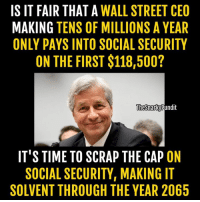 Memes, 🤖, and Social Security: IS IT FAIR THAT A  WALL STREET CEO  MAKING TENS OF MILLIONS A YEAR  ONLY PAYS INTO SOCIAL SECURITY  ON THE FIRST $118,500?  The Snarky Pundit  IT'S TIME TO SCRAP THE CAP ON  SOCIAL SECURITY, MAKING IT  SOLVENT THROUGH THE YEAR 2065 If Republicans had a heart or a sense of what's right, *THIS* is what should happen. Scrap The Cap and hands off my Social Security! < Snarky Pundit> LIKE and Follow for more!