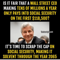 Memes, Streets, and House: IS IT FAIR THAT A  WALL STREET CEO  MAKING TENS OF MILLIONS A YEAR  ONLY PAYS INTO SOCIAL SECURITY  ON THE FIRST $118,500?  The Snarky Pundit  IT'S TIME TO SCRAP THE CAP ON  SOCIAL SECURITY, MAKING IT  SOLVENT THROUGH THE YEAR 2065 No it's not fair and we need a Democratic House and Senate to Scrap the Cap on Social Security!  < Snarky Pundit> LIKE and select notifications on for more!
