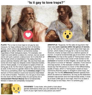 """Anime, Bodies , and Dude: """"Is it gay to love traps?""""  PLATO: """"For a man to love traps is not gay by any  measure, for traps embody the true form of feminine  Beauty, which suffers no constraint by any earthly  gender but is rather fulfilled in all feminine bodies  regardless of their biological origins. For example, one  might love and admire a statue of a woman, but we would women, it must be fundamentally gay to love them, for the  never call such a person a statue-lover, for it is the form of differentia of a trap is the quality of """"having been raised  the Female which is instantiated in the statue that this  person admires; likewise with traps. We see that there are exclusion of women of other heights, we would say that  some who love traps but despise overly-masculine bodies, this person is a lover of """"tallness"""". Likewise, if one were to  and for these people, it is not proper to speak of them as  being gay at all, for the nature of gayness, if gayness were would say that this person is a lover of the differentiating  to exist, is the love of a gender which is the same as yours quality of traps, which is """"having been raised as boys  This love is something which has its timeless origin in the and hence that this person is straight in some ways, but  domain of Forms before it could ever become instantiated also gay. For it is the differences between species from  in the world of bodies. Therefore, it is not gay to love traps, which we derive our definitions. So long as the distinction  for one loves not the earthly body of a young boy but a  transcendent Woman-Beauty that is fundamentally  female in nature and completely incorporeal.  ARISTOTLE: """"Suppose, for the sake of argument, that  traps were just a species within the genus of women,  just as """"tall women"""" are. This would mean that traps are  women, which makes it not gay for a man to love them  However, insofar as traps exist as a distinct species of  as a boy"""". If one were to be a lover of tall women to the"""
