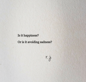 Happiness, Sadness, and Or Is It: Is it happiness?  Or is it avoiding sadness?  Y.