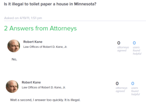 alltheladiesyouhate:happy halloween everyone i found the best single web page on the entire internet: Is it illegal to toilet paper a house in Minnesota?  Asked on 4/19/11, 1:51 pm  2 Answers from Attorneys  Robert Kane  0  attorneys users  agreed  0  Law Offices of Robert D. Kane, Jr.  found  helpful  No,   Robert Kane  0  attorneys users  agreed found  0  Law Offices of Robert D. Kane, Jr.  helpful  Wait a second, I answer too quickly. It is illegal. alltheladiesyouhate:happy halloween everyone i found the best single web page on the entire internet