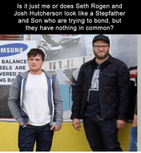 Josh Hutcherson: Is it just me or does Seth Rogen and  Josh Hutcherson look like a Stepfather  and Son who are trying to bond, but  they have nothing in common?  MSUN  BALANCE  EELS ARE  VERED  NG BA
