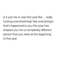 Fucking, You, and Person: is it just me or was this year like. really  fucking overwhelming? like everything's  that's happened to you this year has  shaped you into a completely different  person that you were at the beginning  of this year