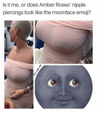 Emoji, Memes, and Wshh: Is it me, or does Amber Roses' nipple  piercings look like the moonface emoji? YALL GOT NOCHILLATALL FoLLow👣 @_YbM_LeoThoughts 👀 👉 ❤ 👣 ✔ ❗❗❗ TURN ON POST NOTIFICATIONS ❗❗❗ FOR 👉👉 ( HappyHumpdayHumor ) 👈👈THANX FUNNIEST15SECONDS F15S KAPPIT PETTAF DONTLAUGHALONE ʜᴜᴍᴘᴅᴀʏ WSHH HOWTF WCWHUMOR HHD 🙃 FUCKERYOFTHEDAY NOCHILLWHATSOEVER WEDNESDAYHUMOR