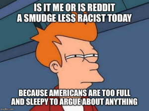 Ah that's the answer.. food.: IS IT ME OR IS REDDIT  A SMUDGE LESS RACIST TODAY  BECAUSE AMERICANS ARE TOO FULL  AND SLEEPY TO ARGUE ABOUT ANYTHING  imgflip.com Ah that's the answer.. food.