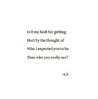 http://iglovequotes.net/: Is it my fault for getting  Hurt by the thought of  Who I expected you to be  Than who you really are?  -a.h http://iglovequotes.net/