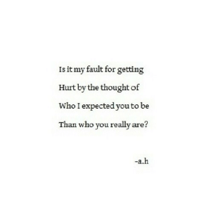 https://iglovequotes.net/: Is it my fault for getting  Hurt by the thought of  Who I expectedyou to be  Than who you really are?  -a.h https://iglovequotes.net/