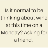 wines: Is it normal to be  thinking about wine  at this time on a  Monday? Asking for  a friend