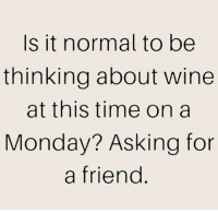 For A Friend: Is it normal to be  thinking about wine  at this time on a  Monday? Asking for  a friend