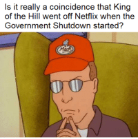 Coincidence? I think not!: Is it really a coincidence that King  of the Hill went off Netflix when the  Government Shutdown started? Coincidence? I think not!