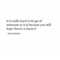 Hope, You, and Chance: is it really hard to let go of  someone or is it because you still  hope there's a chance?  (heartsickboy)
