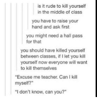 """is it rude to kill yourself  in the middle of class  you have to raise your  hand and ask first  you might need a hall pass  for that  you should have killed yourself  between classes, if let you kill  yourself now everyone will want  to kill themselves  """"Excuse me teacher. Can Ikill  myself?""""  """"I don't know, can you?"""" Don't Like This Page"""