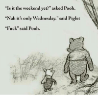 "Memes, Shut Up, and Fuck: ""Is it the weekend yet?"" asked Pooh.  ""Nah it's only Wednesday."" said Piglet  ""Fuck"" said Pooh. shut up, Piglet"