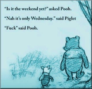 """meirl by 9w_lf9 MORE MEMES: """"Is it the weekend yet?"""" asked Pooh.  """"Nah it's only Wednesday."""" said Piglet  """"Fuck"""" said Pooh.  CE  0) meirl by 9w_lf9 MORE MEMES"""