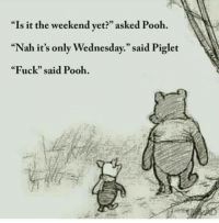 "Wednesday: ""Is it the weekend yet?"" asked Pooh.  ""Nah it's only Wednesday,"" said Piglet  ""Fuck"" said Pooh."
