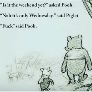 "Desk, Fuck, and Jobs: ""Is it the weekend yet?"" asked Pooh  ""Nah it's only Wednesday."" said Piglet  ""Fuck"" said Pooh Desk jobs suck"