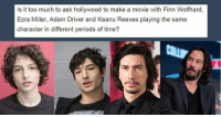Adam Driver, Finn, and Memes: Is it too much to ask hollywood to make a movie with Finn Wolfhard,  Ezra Miller, Adam Driver and Keanu Reeves playing the same  character in different periods of time?