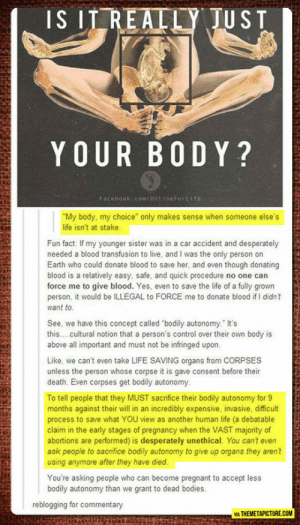 "Bodies , Facebook, and Life: IS ITREALLY JUST  YOUR B0 DY?  Facebook:com/ontineFortite  ""My body, my choice"" only makes sense when someone else's  life isn't at stake  Fun fact: If my younger sister was in a car accident and desperately  needed a blood transfusion to live, and I was the only person on  Earth who could donate blood to save her, and even though donating  blood is a relatively easy, safe, and quick procedure no one can  force me to give blood. Yes, even to save the life of a fully grown  person, it would be ILLEGAL to FORCE me to donate blood if I didn  want to  See, we have this concept called ""bodily autonomy. It's  this..cultural notion that a person's control over their own body is  above all important and must not be infringed upon  Like, we can't even take LIFE SAVING organs from CORPSES  unless the person whose corpse it is gave consent before their  death. Even corpses get bodily autonomy  To tell people that they MUST sacrifice their bodily autonomy for9  months against their will in an incredibly expensive, invasive, difficult  process to save what YOU view as another human life (a debatable  claim in the early stages of pregnancy when the VAST majority of  abortions are performed) is desperately unethical. You cant even  ask people to sacrifice bodily autonomy to give up organs they aren't  using anymore after they have died  You're asking people who can become pregnant to accept less  bodily autonomy than we grant to dead bodies  reblogging for commentary  VİA THEMETAPICTURE.COM srsfunny:My Body, My Choice"