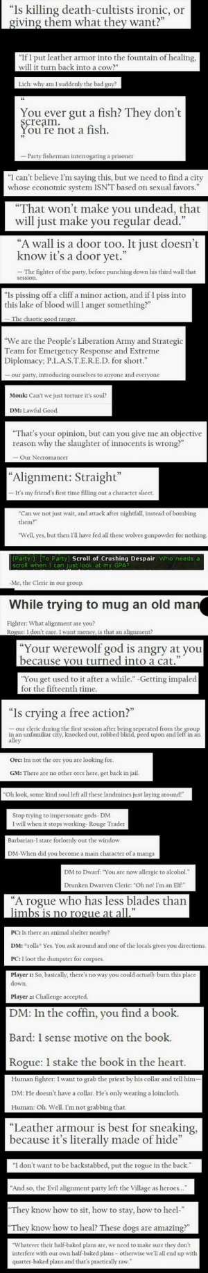 "Bad, Baked, and Crying: ""Is killing death-cultists ironic, or  giving them what they want?""  ""If I put leather armor into the fountain of healing,  will it turn back into a cow?""  Lich: why am 1 suddenly the bad guy?  You ever gut a fish? They don't  scream  You're not a fish.  Party fisherman interrogating a prisoner  ""I can't believe I'm saying this, but we need to find a city  whose economic system 1SN'T based on sexual favors.""  ""That won't make you undead, that  will just make you regular dead.  ""A wall is a door too. It just doesn't  know it's a door yet.""  -The fighter of the party, before punching down his third wall that  session.  ""Is pissing off a cliff a minor action, and if I piss into  this lake of blood will 1 anger something?""  -The chaotic good ranger.  ""We are the People's Liberation Army and Strategic  Team for Emergency Response and Extreme  Diplomacy; P.L.A.S.T.E.R.E.D. for short.""  our party, introducing ourselves to anyone and everyone  Monk: Can't we just torture it's soul?  DM: Lawful Good.  objective  ""That's your opinion, but can you give me an  why the slaughter of innocents is wrong?""  reason  -Our Necromancer  ""Alignment: Straight""  It's my friend's first time filling out a character sheet.  ""Can we not just wait, and attack after nightfall, instead of bombing  them?""  ""Well, yes, but then I'll have fed all these wolves gunpowder for nothing.  Party:): [To Party] Scroll of Crushing Despair. Who needs a  scroll when I can just look at my GPA?  -Me, the Cleric in our group.  While trying to mug an old man  Fighter: What alignment are you?  Rogue: 1 don't care. I want money, is that an alignment?  ""Your werewolf god is angry at you  because you turned into a cat.""  ""You get used to it after a while.""-Getting impaled  for the fifteenth time  ""Is crying  a free action?""  our cleric during the first session after being seperated from the group  in an unfamiliar city, knocked out, robbed blind, peed upon and left in an  alley  Orc: Im not the orc you are looking for.  GM: There are no other orcs here, get back in jail.  ""Oh look, some kind soul left all these landmines just laying around!""  Stop trying to impersonate gods- DM  1 will when it stops working- Rouge Trader  Barbarian-I stare forlornly out the window  DM-When did you become a main character of a manga  DM to Dwarf: ""You are now allergic to alcohol.""  Drunken Dwarven Cleric: ""Oh no! I'm an Elf!""  A rogue who has less blades than  limbs is no rogue at all.""  PC: Is there an animal shelter nearby?  DM: rolls Yes. You ask around and one of the locals gives you directions.  PC: 1 loot the dumpster for corpses  Player : So, basically, there's no way you could actually burn this place  down.  Player 2: Challenge accepted.  DM: In the coffin, you find a book.  Bard: 1 sense motive on the book.  Rogue: 1 stake the book in the heart  Human fighter: 1 want to grab the priest by his collar and tell him-  DM: He doesn't have a collar. He's only wearing a loincloth.  Human: Oh. Well. I'm not grabbing that.  ""Leather armour is best for sneaking,  because it's literally made of hide""  ""I don't want to be backstabbed, put the rogue in the back.""  ""And so, the Evil alignment party left the Village as heroes...  ""They know how to sit, how to stay, how to heel-""  ""They know how to heal? These dogs  amazing?""  are  ""Whatever their half-baked plans are, we need to make sure they don't  interfere with our own half-baked plans otherwise we'll all end up with  quarter-baked plans and that's practically raw."" Bite-size DnD Dump - Imgur"