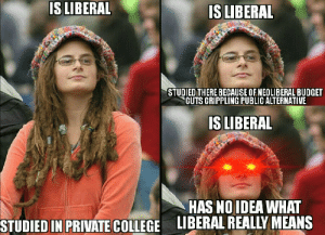 Is Liberal: IS LIBERAL  IS LIBERAL  STUDIED THERE BECAUSE OFNEOLIBERAL BUDGET  CUTS CRIPPLINGPUBLIC ALTERNATIVE  IS LIBERAL  HAS NO IDEA WHAT  LIBERAL REALLY MEANS  STUDIED IN PRIVATE COLLEGE Is Liberal