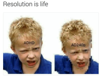 Growing Up, Ironic, and Adhd: is life  Resolution is ADHD  AD240p I was labelled a naughty child growing up until some genius invented the tag ADHD. Now everything is much clearer, a great resolution you might say, 4k is lyf
