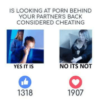 Memes, 🤖, and Porns: IS LOOKING AT PORN BEHIND  YOUR PARTNER'S BACK  CONSIDERED CHEATING  NO ITS NOT  YES IT IS  1907  1318 There is no touching involved but if you caught your partner watching sexually explicit videos online would you consider it cheating? Let us know in the comments!