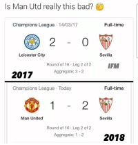 Bad, Soccer, and Sports: Is Man Utd really this bad?  Champions League 14/03/17  Full-time  STER  2  0  Leicester City  Sevilla  Round of 16 Leg 2 of 2 IFM  Aggregate: 3 2  2017  Champions League Today  Full-time  HE  2  Man United  Sevilla  Round of 16 Leg 2 of 2  Aggregate: 1-22018 Your thoughts? 🤔👇