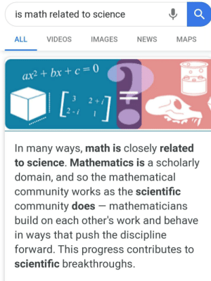 Well there you go: is math related to science  ALL  VIDEOS  IMAGES  NEWS  MAPS  ax² + bx + c = 0  3  21  2 -i  In many ways, math is closely related  to science. Mathematics is a scholarly  domain, and so the mathematical  community works as the scientific  community does – mathematicians  build on each other's work and behave  in ways that push the discipline  forward. This progress contributes to  scientific breakthroughs. Well there you go