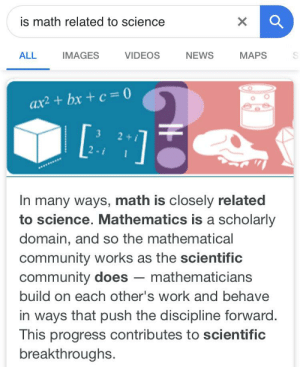 Plot twist: is math related to science  IMAGES  NEWS  ALL  VIDEOS  MAPS  ax2 + bx + c = 0  3  2+  In many ways, math is closely related  to science. Mathematics is a scholarly  domain, and so the mathematical  community works as the scientific  community does – mathematicians  build on each other's work and behave  in ways that push the discipline forward.  This progress contributes to scientific  breakthroughs. Plot twist