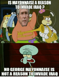 IS MAYONNAISE A REASON  TO INVADE IRAQ  NO GEORGE MAYONNAISE IS  NOTA REASON TO INVADE IRAQ