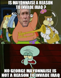 Sorry I haven't been making a lot of memes lately. Bit busy. Will share from other pages until I find more time.: IS MAYONNAISEA REASON  TOINVADEIRAQ  NO GEORGE MAYONNAISE IS  NOTA REASON TO INVADEIRAQ Sorry I haven't been making a lot of memes lately. Bit busy. Will share from other pages until I find more time.