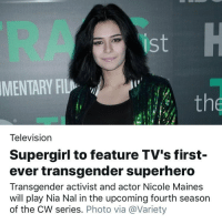 Memes, Superhero, and Transgender: IS  MENTARY FIL  the  Television  Supergirl to feature TV's first-  ever transgender superhero  Transgender activist and actor Nicole Maines  will play Nia Nal in the upcoming fourth seasor  of the CW series. Photo via @Variety @nicoleamaines TransIsBeautiful 💗 _ Repost @slaythepatriarchy