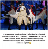 Memes, Clueless, and France: is no one going to acknowledge the fact the Hercules just  goes missing after acti. Obviously Lafayette went to France  and John died (cries) but I don't remember anything  mentioned about my boi Herc, unless I'm just clueless can  someone explain