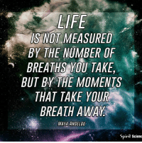 Life, Memes, and Http: IS NOT MEASURED  BY THE NUMBER OF  BREATHSYOU  TAKE  BUT BY THE MOMENTS  THAT TAKE YOUR  BREATH AWAY  MAYA ANGELOU  Spirit Scieno Live life to the fullest! http:-bit.ly-2vV17pl