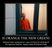 (W) Respect for The Valve Turner  ( http://bit.ly/valve-turner ) Seattle activist who shut off Keystone pipeline sentenced to one year in prison. Michael Foster traveled to North Dakota in October 2016 to protest the pipeline by turning off one of the valves.: IS ORANGE THE NEW GREEN?  Michael Foster sentenced to 1 year in Prison for shutting of  the Keystone Pipeline. Support www.shutitdown.today  mematic.net (W) Respect for The Valve Turner  ( http://bit.ly/valve-turner ) Seattle activist who shut off Keystone pipeline sentenced to one year in prison. Michael Foster traveled to North Dakota in October 2016 to protest the pipeline by turning off one of the valves.