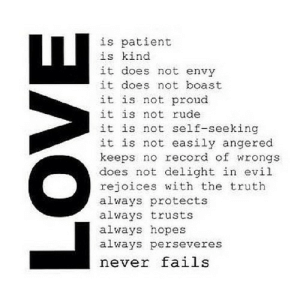 https://iglovequotes.net/: is patient  is kind  it does not envy  it does not boast  it is not proud  it is not rude  it is not self-seeking  it is not easily angered  keeps no record of wrongs  does not delight in evil  rejoices with the truth  always protects  always trusts  always hopes  always perseveres  never fails  LOVE https://iglovequotes.net/