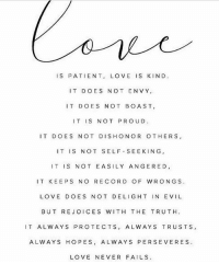 ❤️: IS PATIENT, LOVE IS KIND.  IT DOES NOT ENVY,  IT DOES NOT BOAST,  IT IS NOT PROUD  IT DOES NOT DISHONOR OTHERS  IT IS NOT SELF SEEKING,  IT IS NOT EASILY ANGERED,  IT KEEPS NO RECORD OF WRONGS  LOVE D OES NOT DELIGHT IN EVIL  BUT RE JOICES WITH THE TRUTH  T ALWAYS PROTECTS, ALWAYS TRUSTS  ALWAYS HOPES, ALWAYS PERSEVERES  LOVE NEVER FAILS ❤️